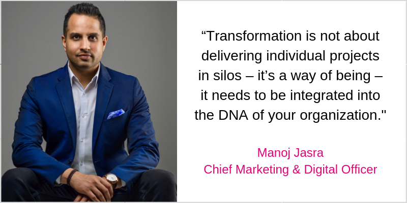 """Transformation is not about delivering individual projects in silos – it's a way of being – it needs to be integrated into the DNA of your organization._ Manoj Jasra Chief Marketing & Digital Officer (2)"